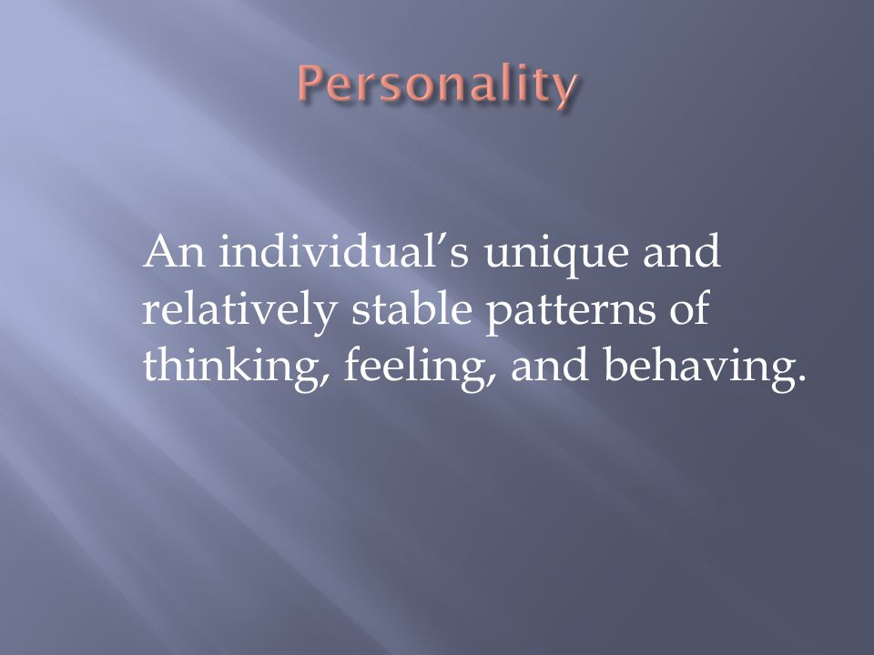 Personality An individual's unique and relatively stable patterns of thinking, feeling, and behaving.