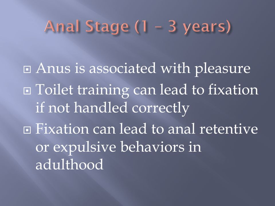 Anal Stage (1 – 3 years) Anus is associated with pleasure