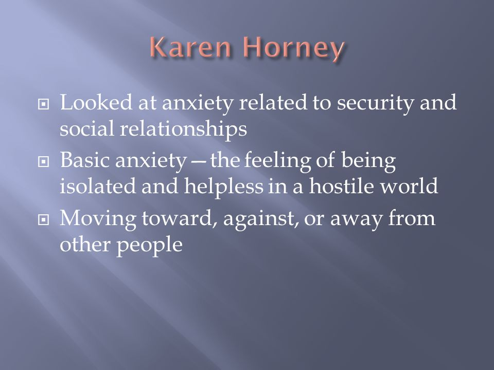 Karen Horney Looked at anxiety related to security and social relationships.