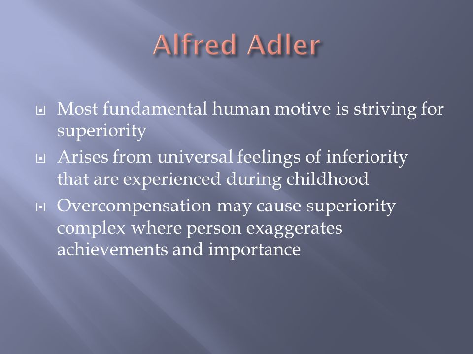 Alfred Adler Most fundamental human motive is striving for superiority