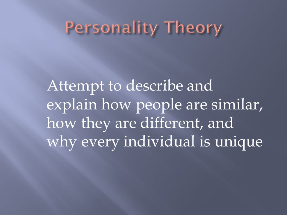Personality Theory Attempt to describe and explain how people are similar, how they are different, and why every individual is unique.
