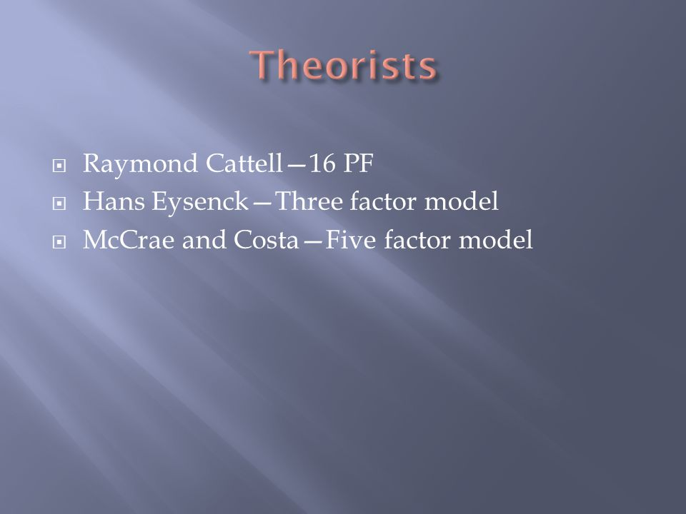 Theorists Raymond Cattell—16 PF Hans Eysenck—Three factor model