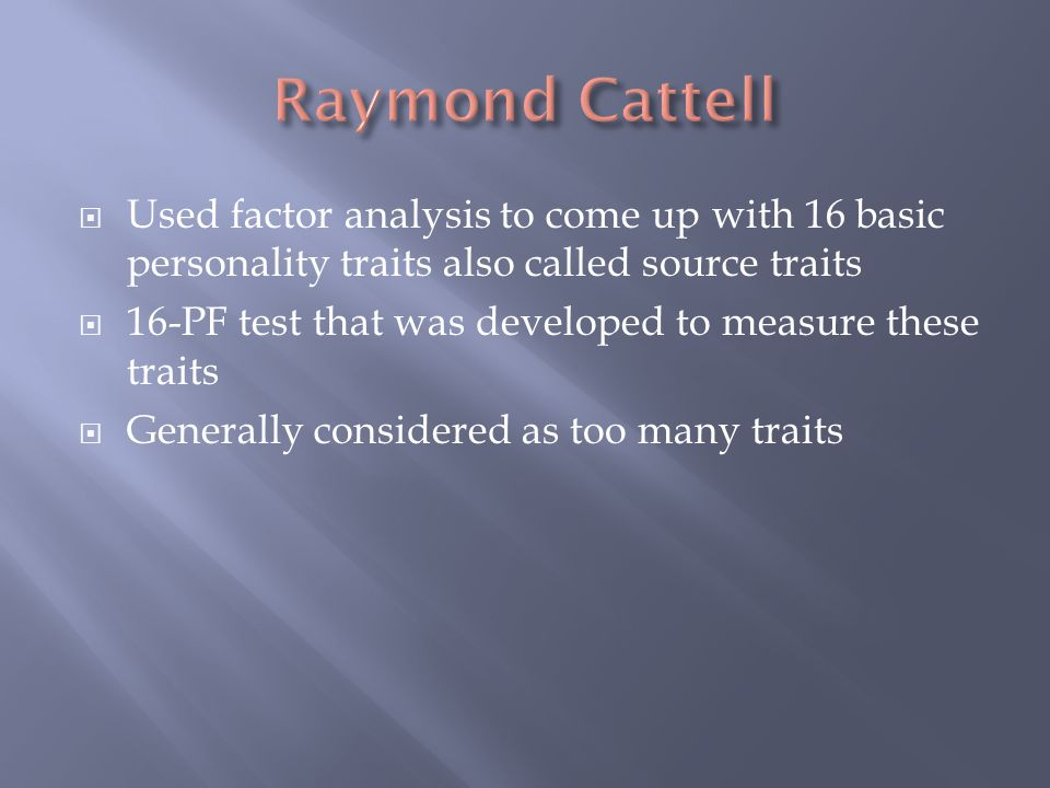 Raymond Cattell Used factor analysis to come up with 16 basic personality traits also called source traits.