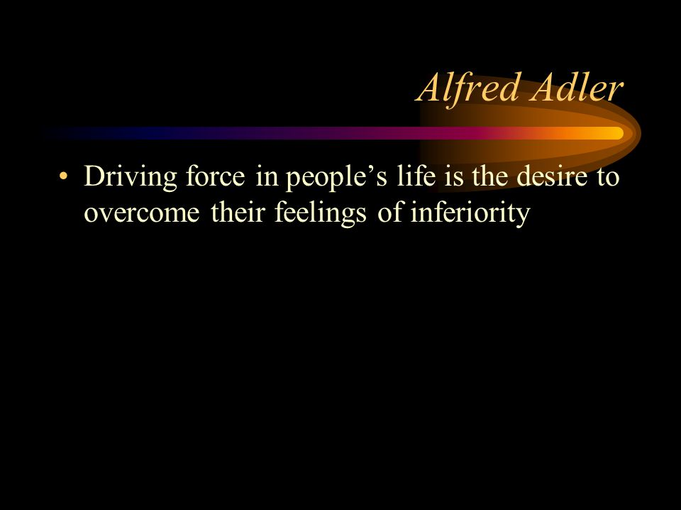 Alfred Adler Driving force in people's life is the desire to overcome their feelings of inferiority
