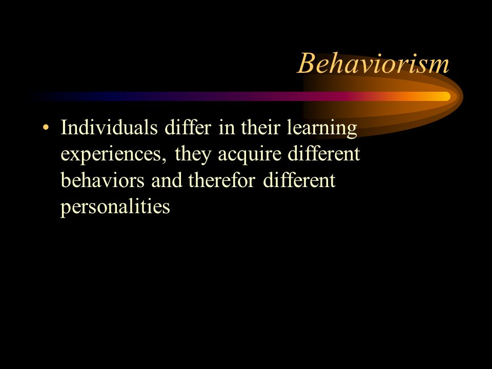 Behaviorism Individuals differ in their learning experiences, they acquire different behaviors and therefor different personalities.