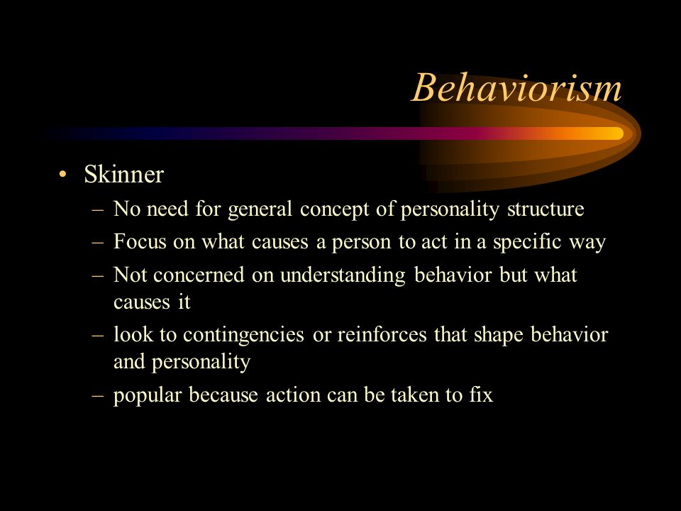 Behaviorism Skinner. No need for general concept of personality structure. Focus on what causes a person to act in a specific way.