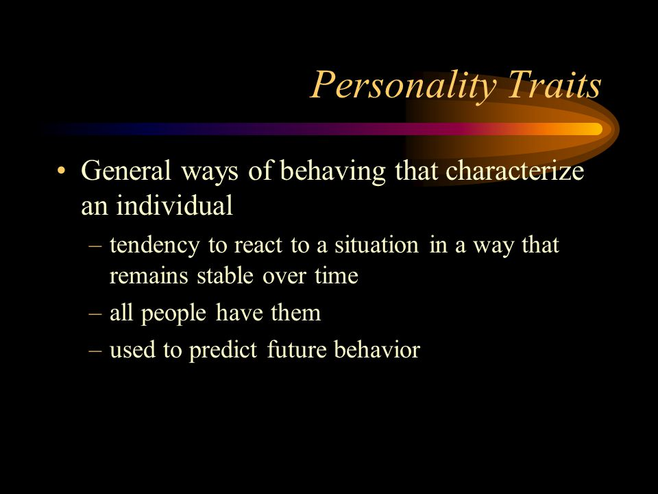 Personality Traits General ways of behaving that characterize an individual. tendency to react to a situation in a way that remains stable over time.