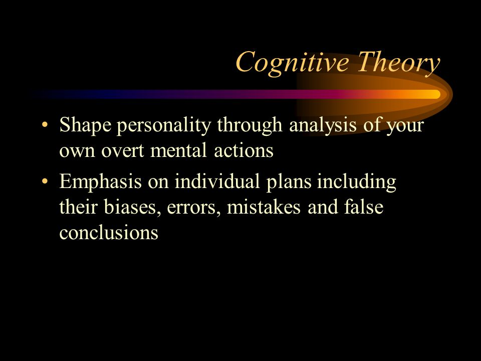 Cognitive Theory Shape personality through analysis of your own overt mental actions.