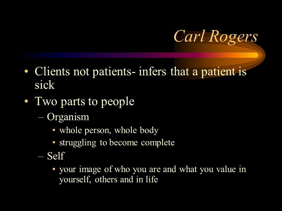 Carl Rogers Clients not patients- infers that a patient is sick