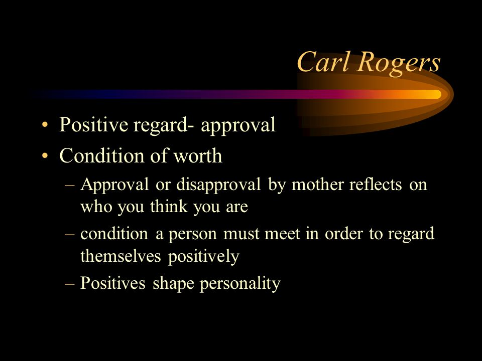 Carl Rogers Positive regard- approval Condition of worth