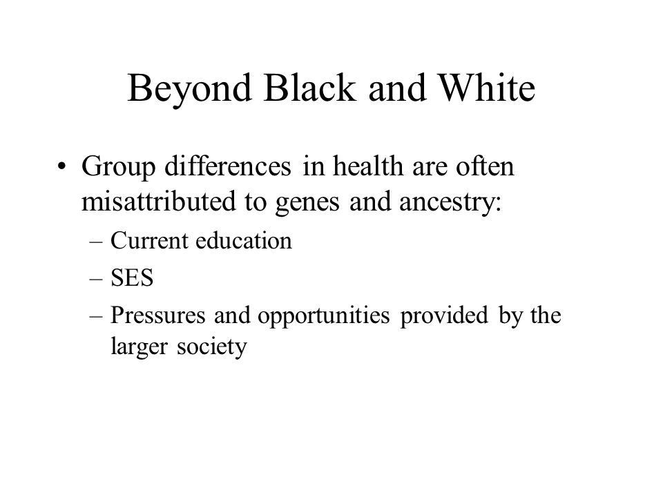 Beyond Black and White Group differences in health are often misattributed to genes and ancestry: Current education.