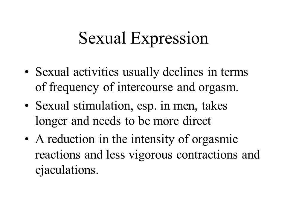 Sexual Expression Sexual activities usually declines in terms of frequency of intercourse and orgasm.