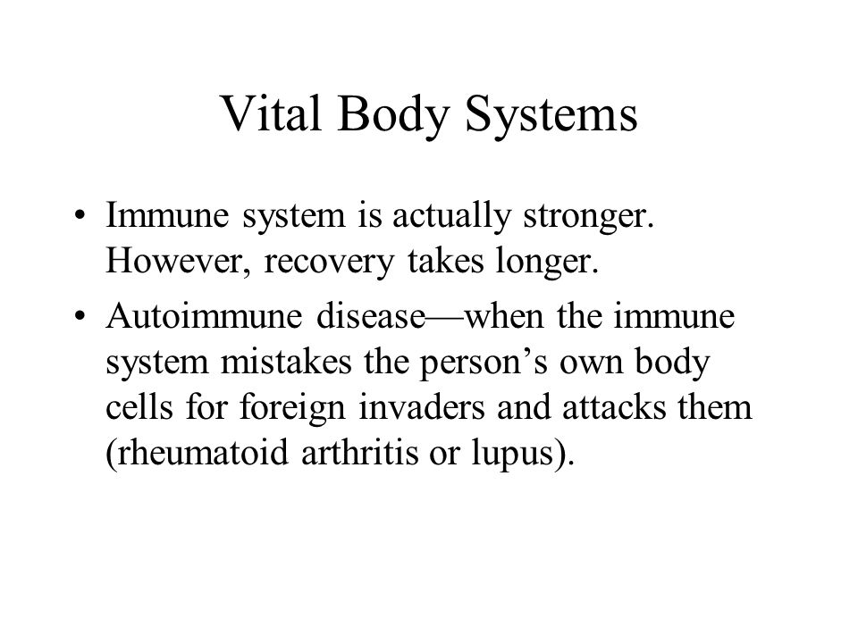 Vital Body Systems Immune system is actually stronger. However, recovery takes longer.