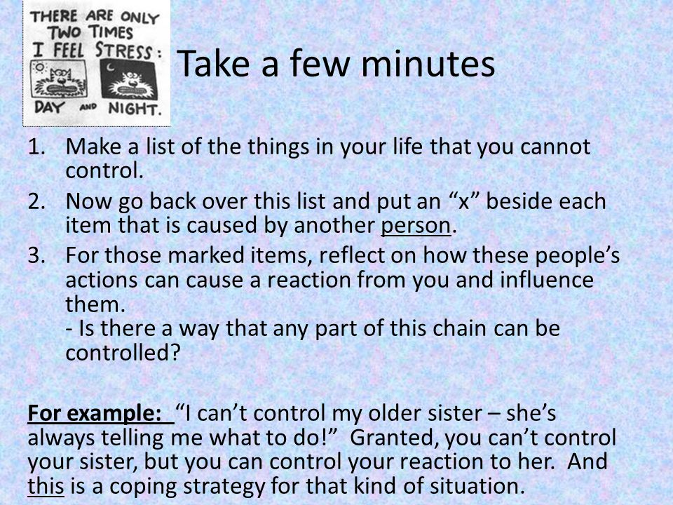 Take a few minutes Make a list of the things in your life that you cannot control.