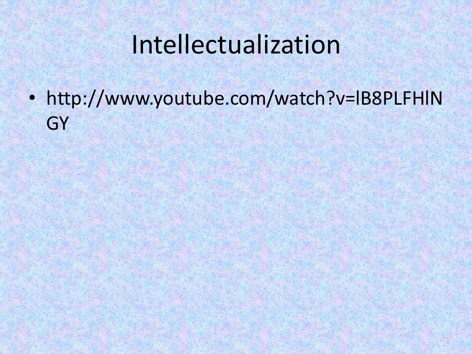 Intellectualization http://www.youtube.com/watch v=lB8PLFHlNGY