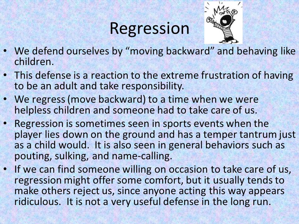 Regression We defend ourselves by moving backward and behaving like children.