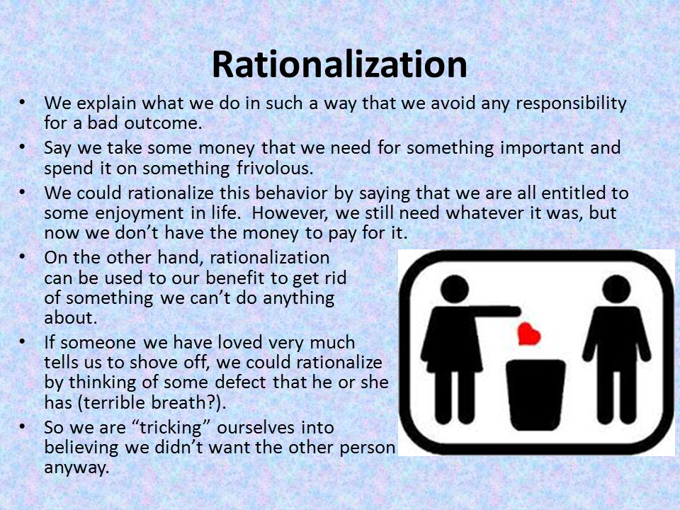 Rationalization We explain what we do in such a way that we avoid any responsibility for a bad outcome.