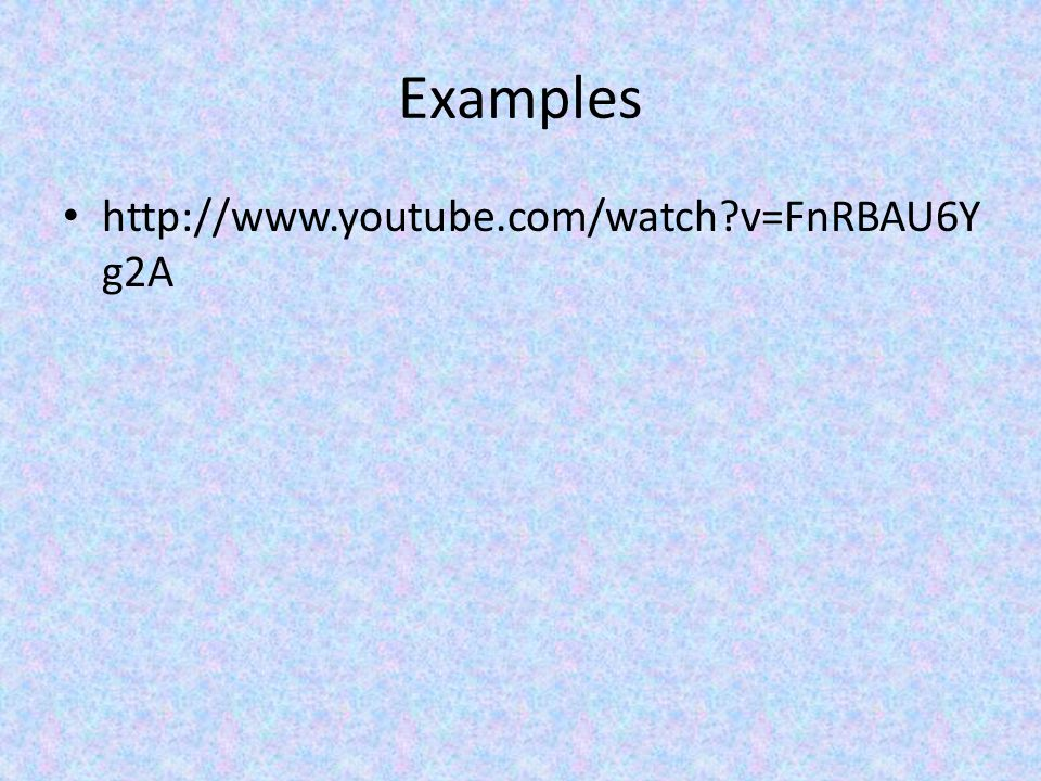 Examples http://www.youtube.com/watch v=FnRBAU6Yg2A