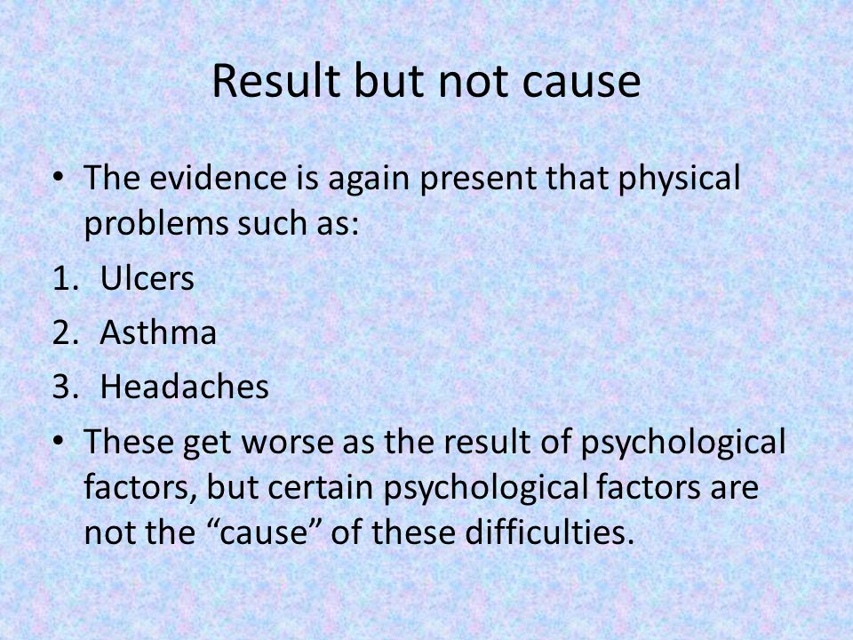 Result but not cause The evidence is again present that physical problems such as: Ulcers. Asthma.