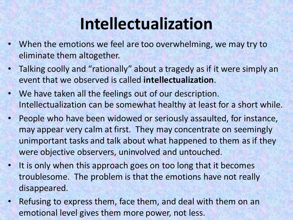 Intellectualization When the emotions we feel are too overwhelming, we may try to eliminate them altogether.