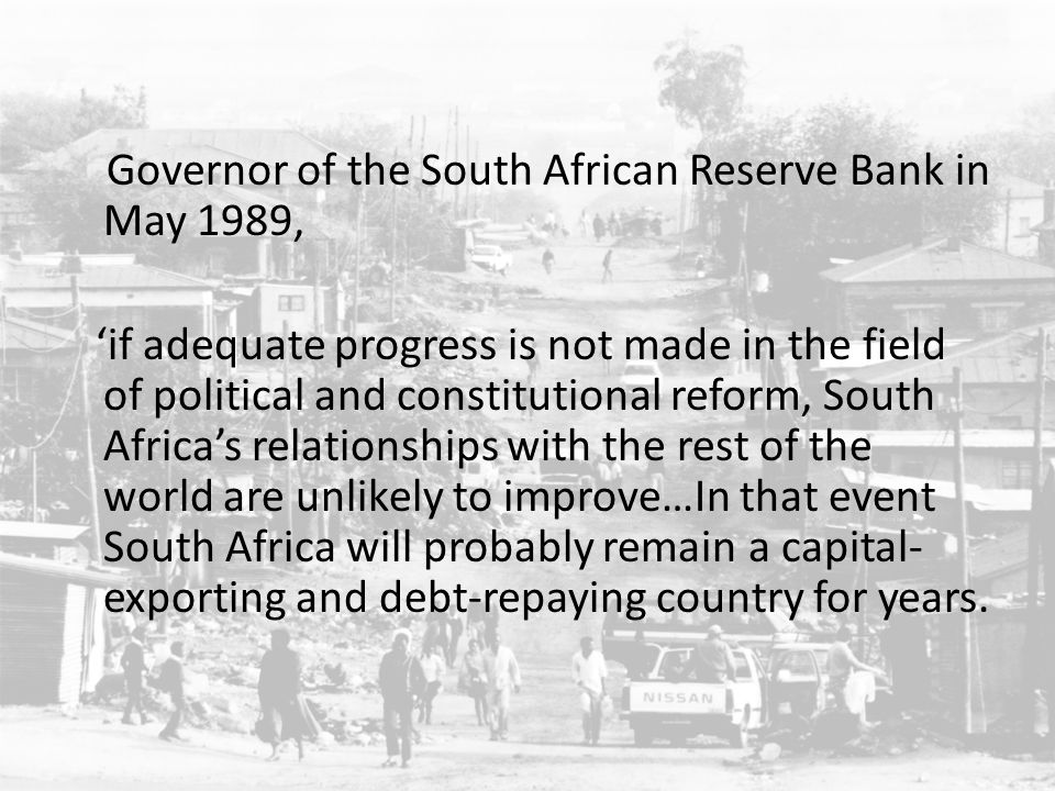 Governor of the South African Reserve Bank in May 1989, 'if adequate progress is not made in the field of political and constitutional reform, South Africa's relationships with the rest of the world are unlikely to improve…In that event South Africa will probably remain a capital-exporting and debt-repaying country for years.