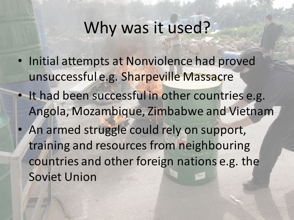 Why was it used Initial attempts at Nonviolence had proved unsuccessful e.g. Sharpeville Massacre.