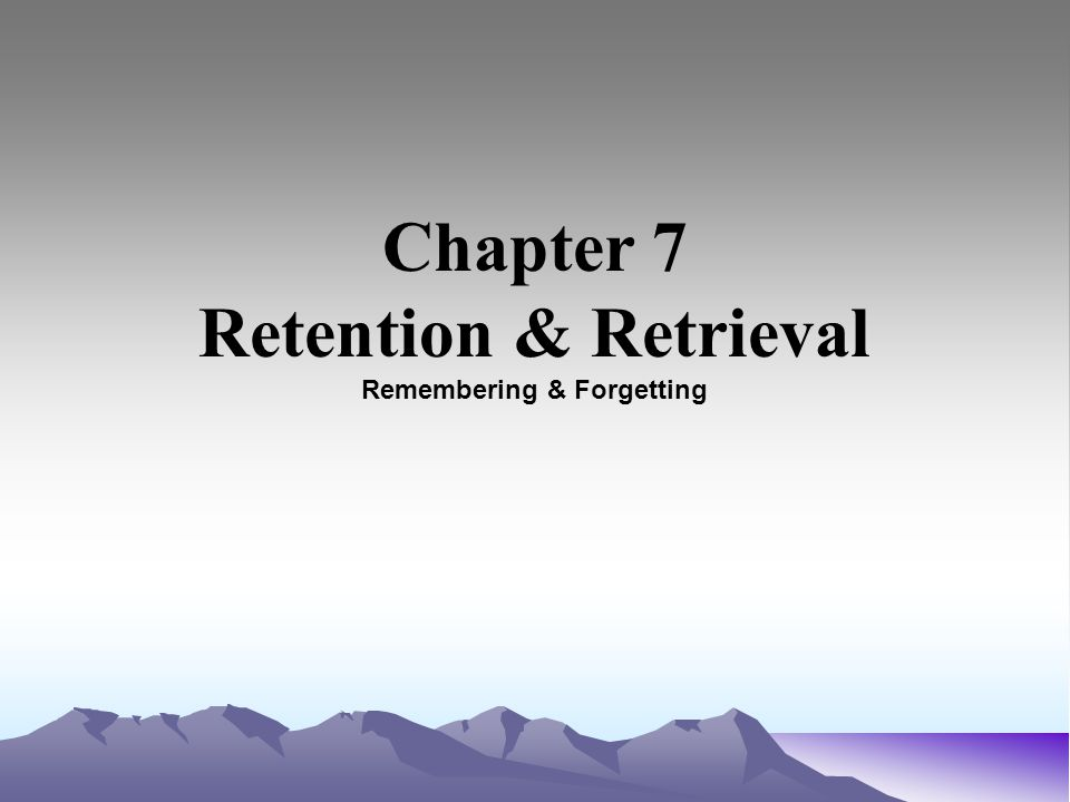 Chapter 7 Retention & Retrieval Remembering & Forgetting
