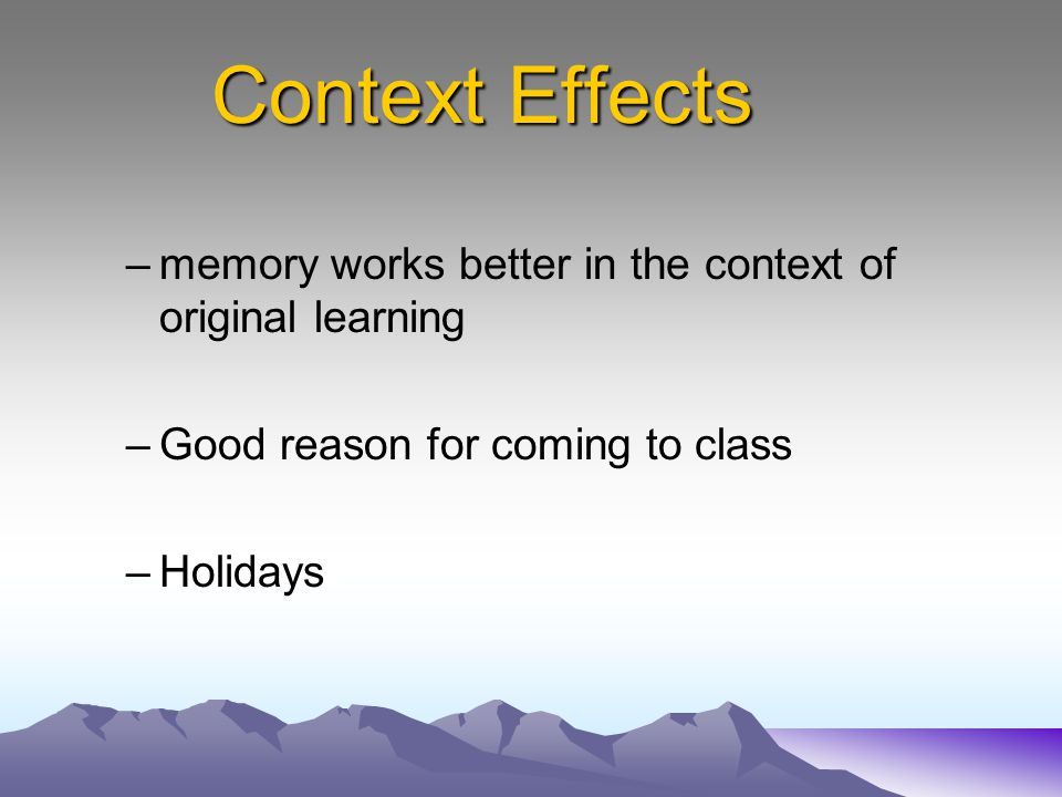 Context Effects memory works better in the context of original learning. Good reason for coming to class.