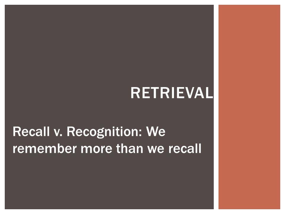 Retrieval Recall v. Recognition: We remember more than we recall