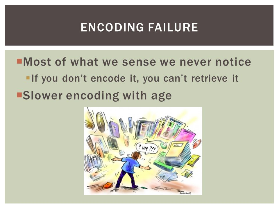 Most of what we sense we never notice Slower encoding with age