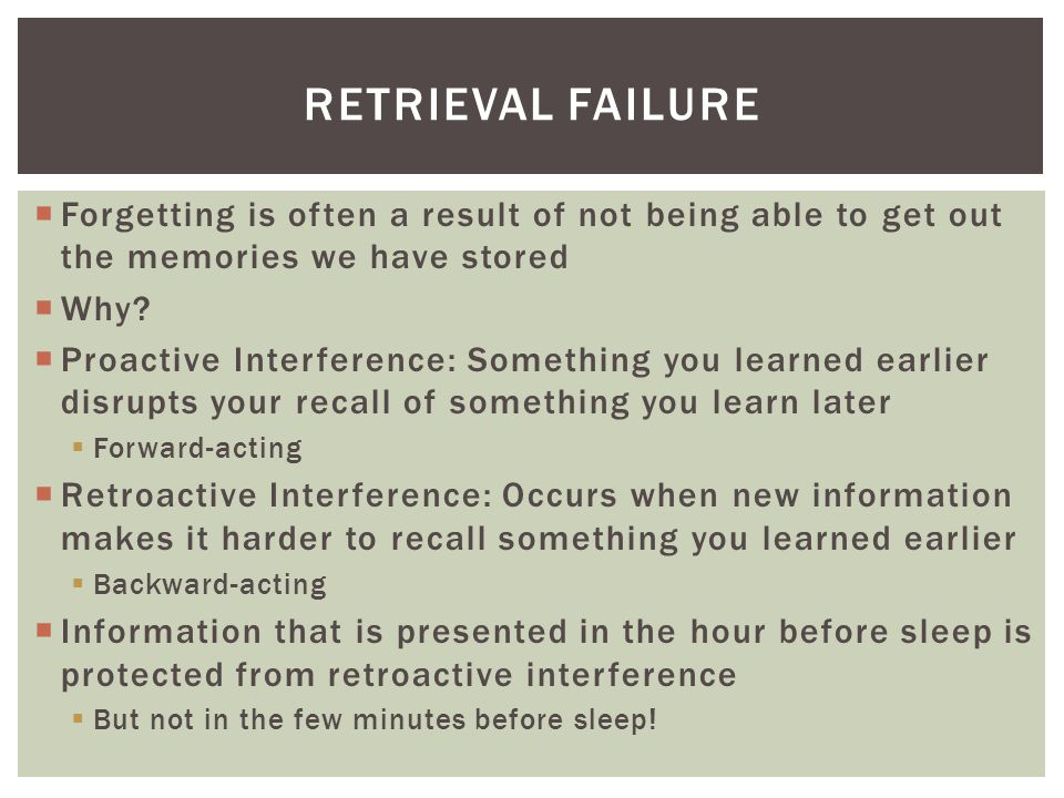 Retrieval Failure Forgetting is often a result of not being able to get out the memories we have stored.