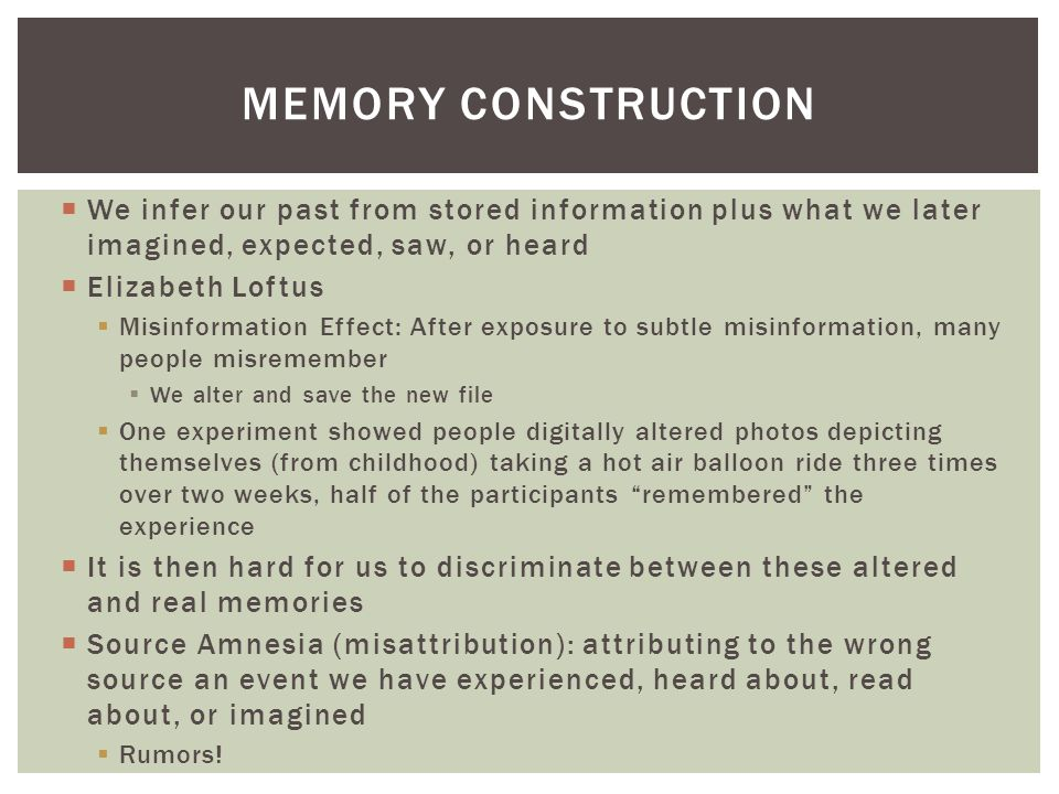 Memory construction We infer our past from stored information plus what we later imagined, expected, saw, or heard.