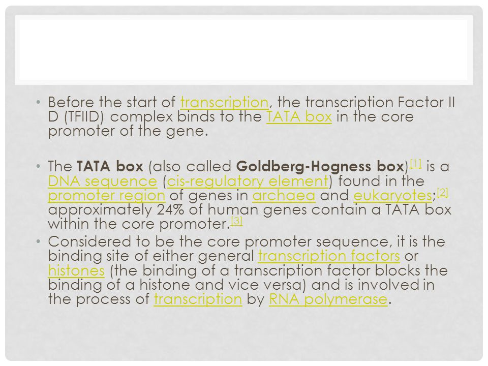 Before the start of transcription, the transcription Factor II D (TFIID) complex binds to the TATA box in the core promoter of the gene.