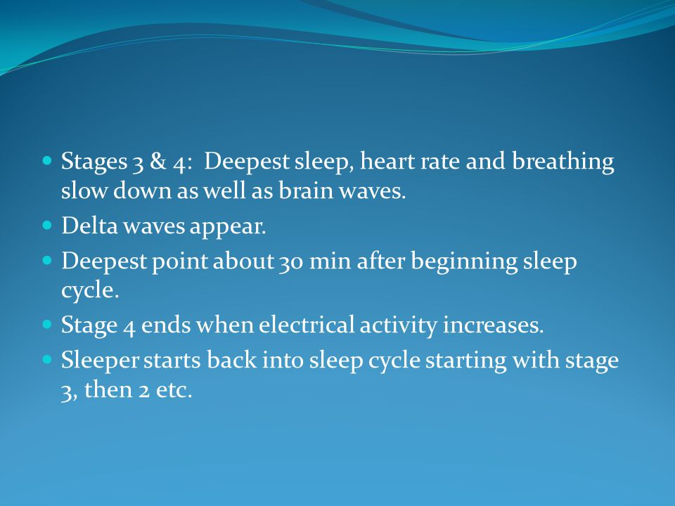 Stages 3 & 4: Deepest sleep, heart rate and breathing slow down as well as brain waves.