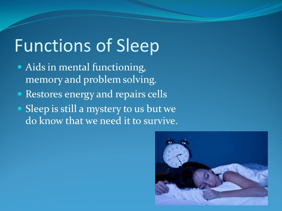 Functions of Sleep Aids in mental functioning, memory and problem solving. Restores energy and repairs cells.