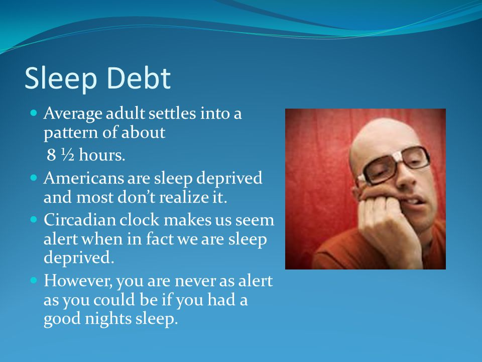 Sleep Debt Average adult settles into a pattern of about 8 ½ hours.