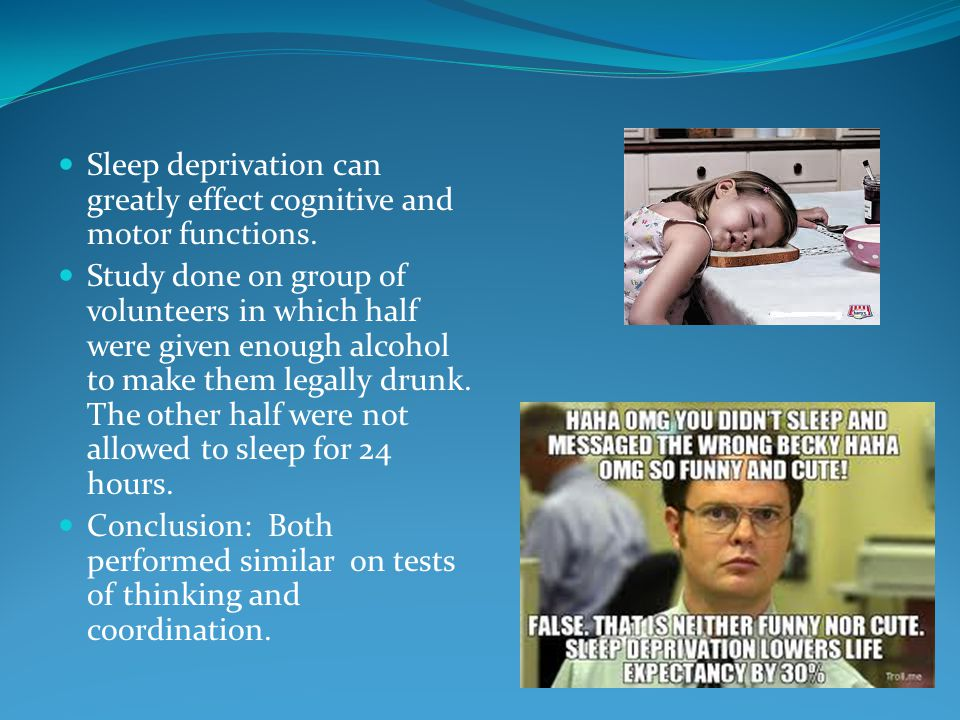 Sleep deprivation can greatly effect cognitive and motor functions.