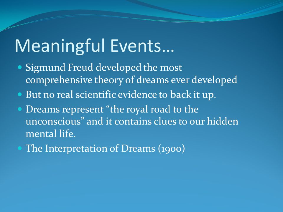 Meaningful Events… Sigmund Freud developed the most comprehensive theory of dreams ever developed. But no real scientific evidence to back it up.
