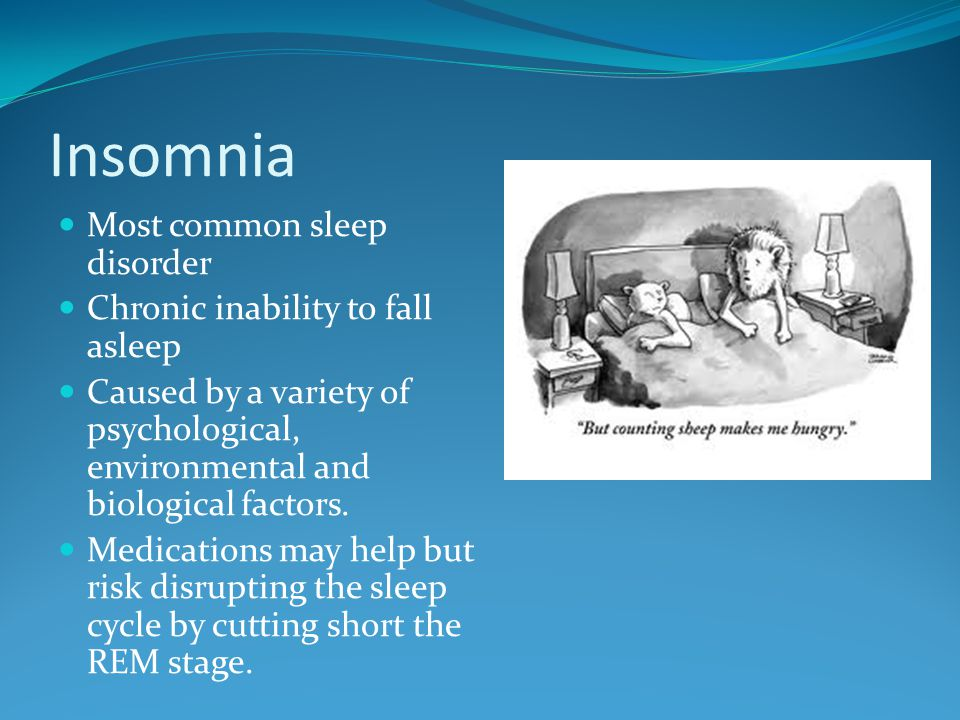 Insomnia Most common sleep disorder Chronic inability to fall asleep