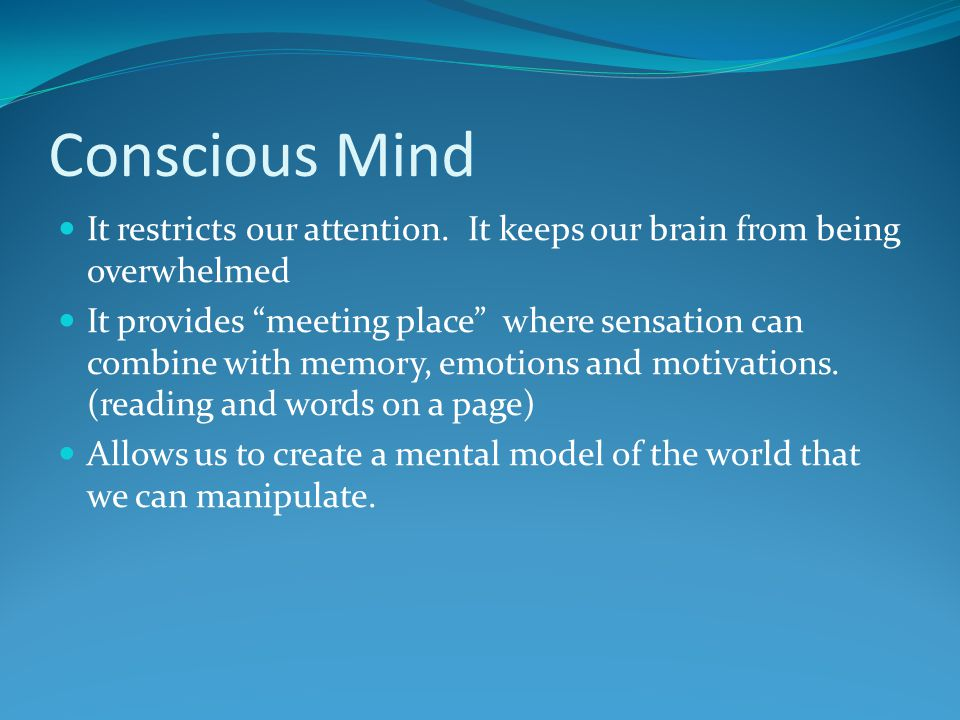 Conscious Mind It restricts our attention. It keeps our brain from being overwhelmed.
