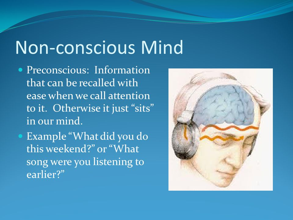 Non-conscious Mind Preconscious: Information that can be recalled with ease when we call attention to it. Otherwise it just sits in our mind.