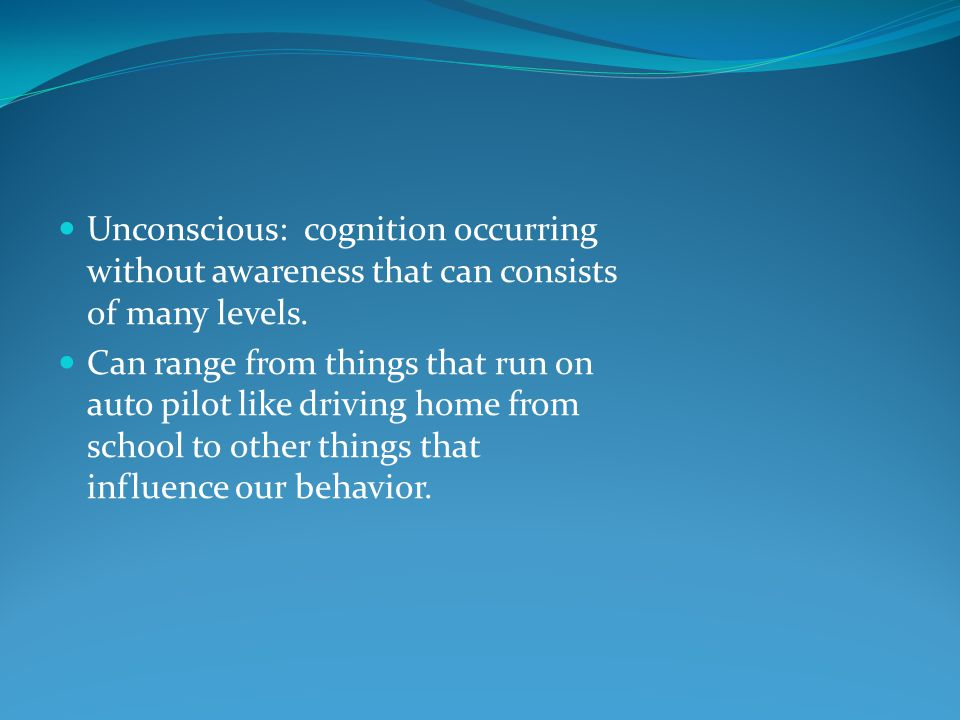 Unconscious: cognition occurring without awareness that can consists of many levels.