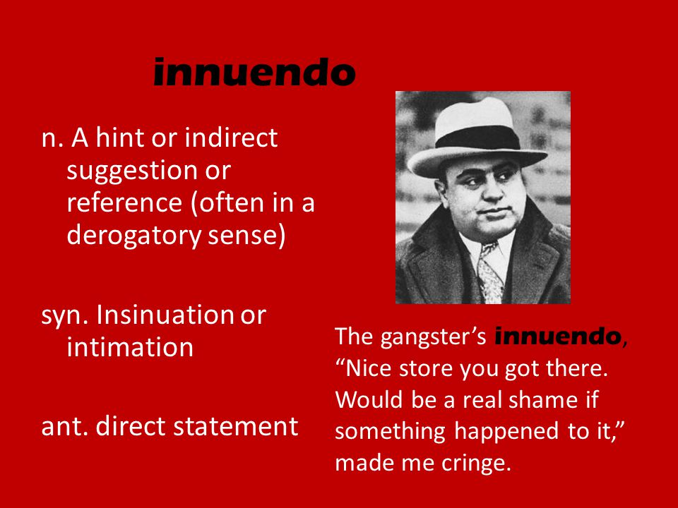 innuendo n. A hint or indirect suggestion or reference (often in a derogatory sense) syn. Insinuation or intimation ant. direct statement