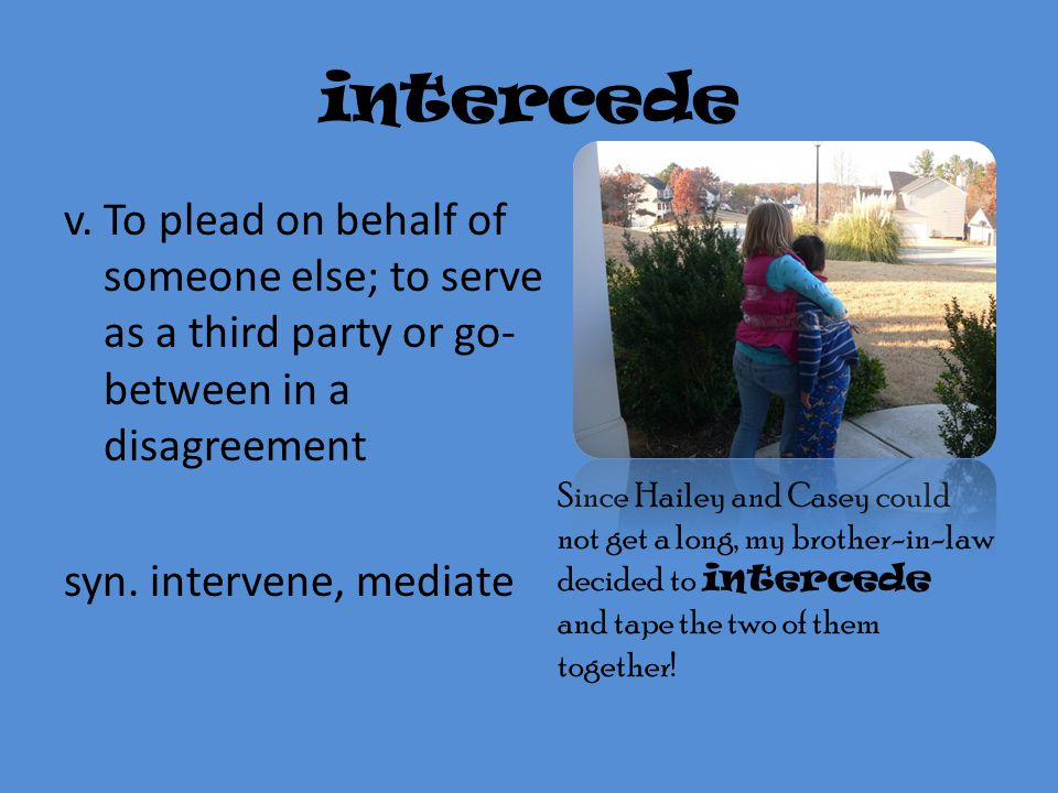 intercede v. To plead on behalf of someone else; to serve as a third party or go-between in a disagreement syn. intervene, mediate