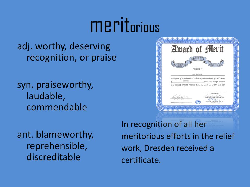 meritorious adj. worthy, deserving recognition, or praise syn. praiseworthy, laudable, commendable ant. blameworthy, reprehensible, discreditable