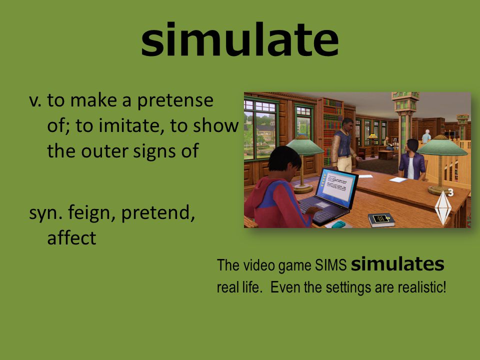 simulate v. to make a pretense of; to imitate, to show the outer signs of syn. feign, pretend, affect