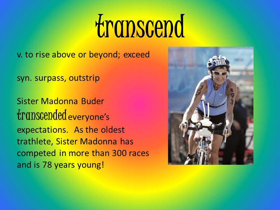 transcend transcended everyone's v. to rise above or beyond; exceed