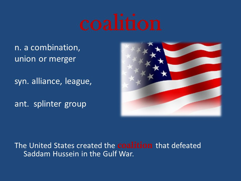 coalition n. a combination, union or merger syn. alliance, league,