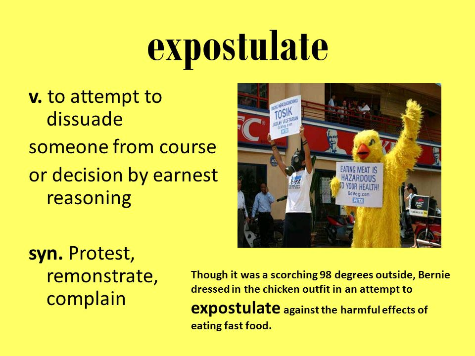 expostulate v. to attempt to dissuade someone from course or decision by earnest reasoning syn. Protest, remonstrate, complain