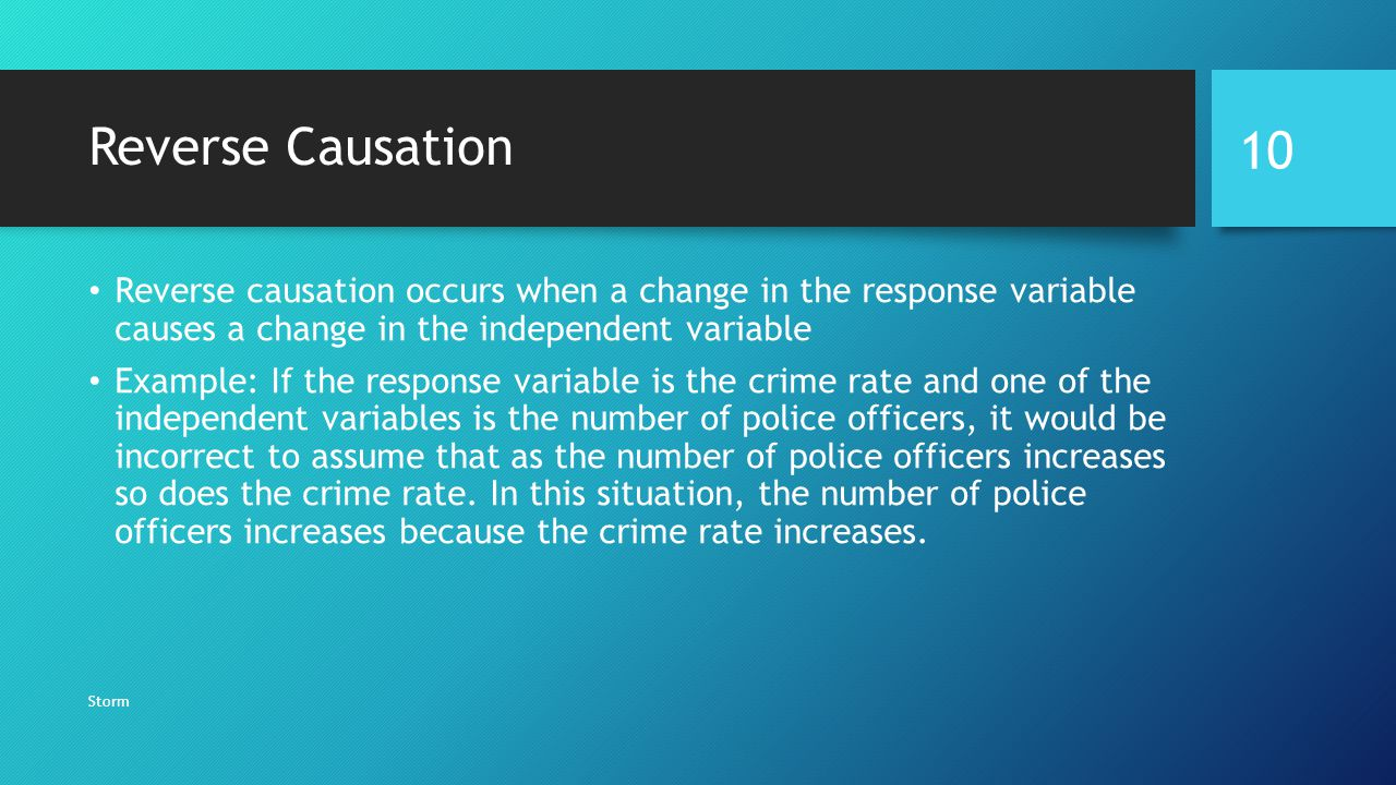 Reverse Causation Reverse causation occurs when a change in the response variable causes a change in the independent variable.